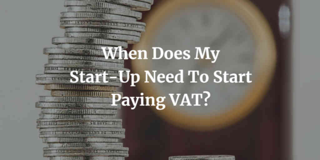 When Does My Start-Up Need To Start Paying VAT?